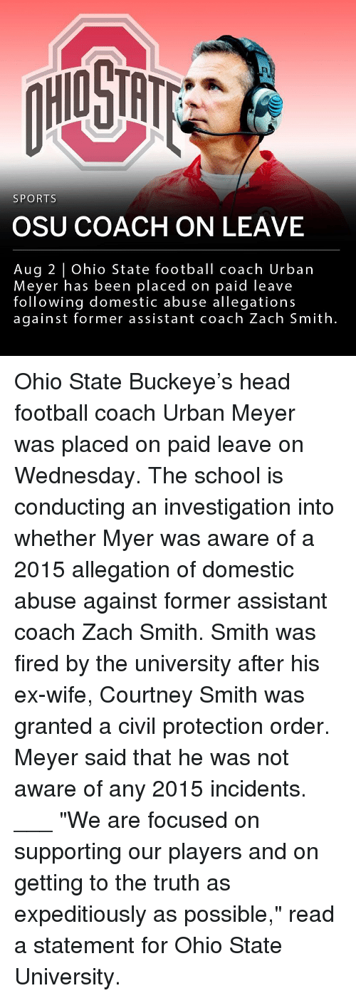 "Football, Head, and Memes: HIO STH  SPORTS  OSU COACH ON LEAVE  Aug 2 | Ohio State football coach Urban  Meyer has been placed on paid leave  following domestic abuse allegations  against former assistant coach Zach Smith. Ohio State Buckeye's head football coach Urban Meyer was placed on paid leave on Wednesday. The school is conducting an investigation into whether Myer was aware of a 2015 allegation of domestic abuse against former assistant coach Zach Smith. Smith was fired by the university after his ex-wife, Courtney Smith was granted a civil protection order. Meyer said that he was not aware of any 2015 incidents. ___ ""We are focused on supporting our players and on getting to the truth as expeditiously as possible,"" read a statement for Ohio State University."