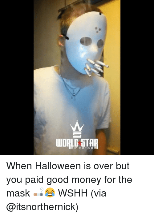Halloween, Memes, and Money: HIP HOP.CO M When Halloween is over but you paid good money for the mask 🚬😂 WSHH (via @itsnorthernick)