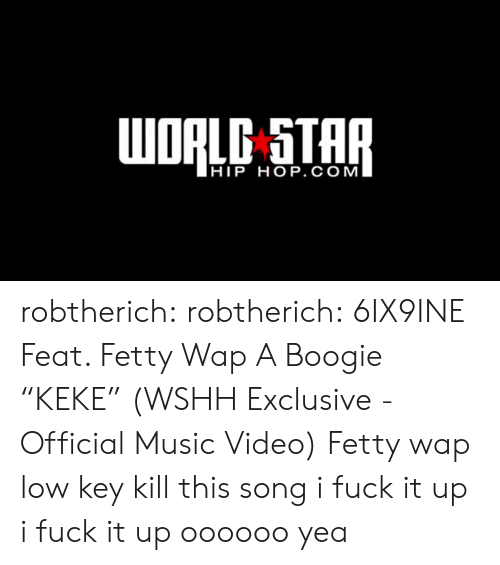 "Fetty Wap, Low Key, and Music: HIP HOP. COM robtherich:  robtherich:  6IX9INE Feat. Fetty Wap  A Boogie ""KEKE"" (WSHH Exclusive - Official Music Video)  Fetty wap low key kill this song   i fuck it up i fuck it up oooooo yea"