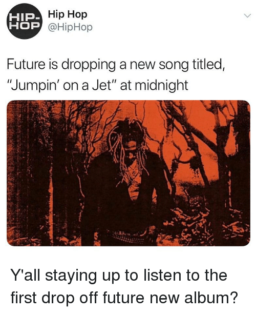 """Future, Memes, and Hip Hop: Hip Hop  OP @HipHop  HIP  Future is dropping a new song titled,  """"Jumpin' on a Jet"""" at midnight Y'all staying up to listen to the first drop off future new album?"""