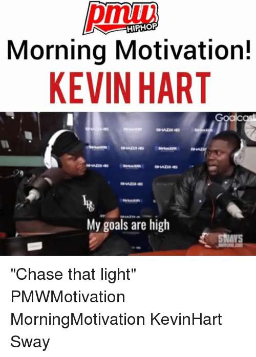 """Goals, Kevin Hart, and Memes: HIPHOP  Morning Motivation!  KEVIN HART  My goals are high """"Chase that light"""" PMWMotivation MorningMotivation KevinHart Sway"""