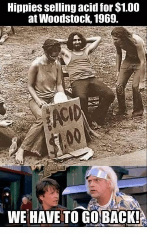 Memes, Back, and 🤖: Hippies selling acid for $1.00  at Woodstock, 1969.  ACID  WE HAVE TO GO BACK!
