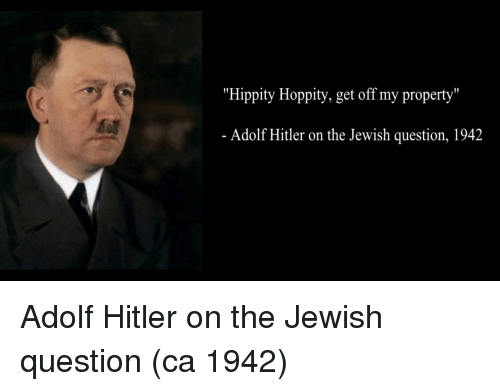 "Hitler, Jewish, and Adolf Hitler: ""Hippity Hoppity, get off my property""  Adolf Hitler on the Jewish question, 1942 Adolf Hitler on the Jewish question (ca 1942)"