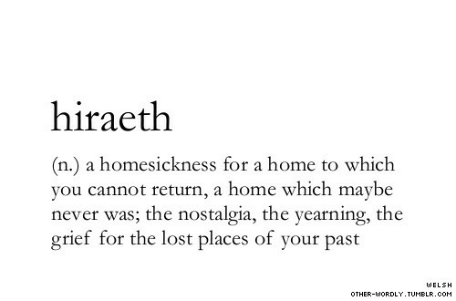 Nostalgia, Tumblr, and Lost: hiraeth  (n.) a homesickness for a home to which  you cannot return, a home which maybe  never was; the nostalgia, the yearning, the  grief for the lost places of your past  WELSH  OTHER-WORDLY. TUMBLR.COM