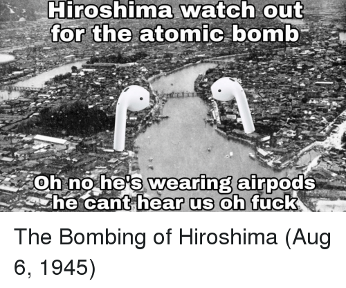 Watch Out, Watch, and Hiroshima: Hiroshima watch out  the atomic bomb  or  soh no he's wearing airpods  he cant h  Uc The Bombing of Hiroshima (Aug 6, 1945)