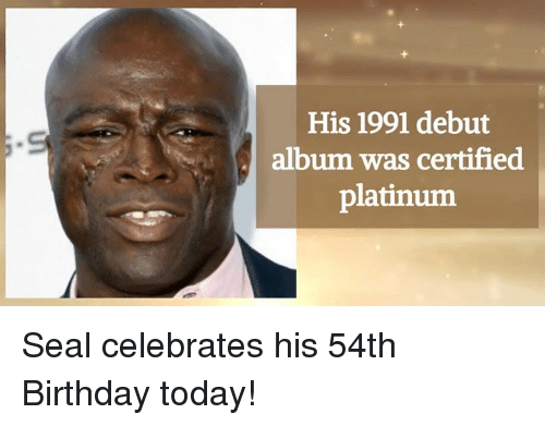 Birthday, Memes, and Seal: His 1991 debut  album was certified  platinum Seal celebrates his 54th Birthday today!