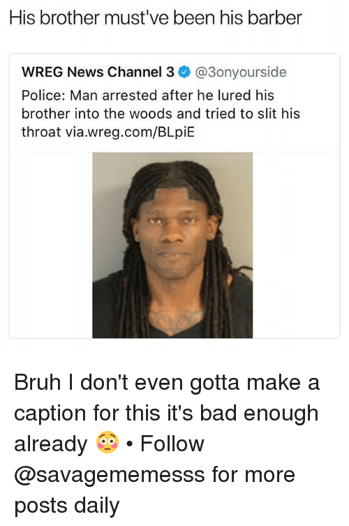 Bad, Barber, and Bruh: His brother must've been his barber  WREG News Channel 3 @3onyourside  Police: Man arrested after he lured his  brother into the woods and tried to slit his  throat via.wreg.com/BLpiE Bruh I don't even gotta make a caption for this it's bad enough already 😳 • Follow @savagememesss for more posts daily