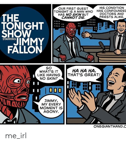 Jimmy Fallon, Irl, and Me IRL: HIS CONDITION  OUR FIRST GUEST  TONIGHT ISA MAN WHO  HAS NO SKIN BUT  CANNOT DIE  HAS CONFOUNDED  DOCTORS AND  THE  TONIGHT  SHOW  JIMMY  FALLON  PRIESTS ALIKE  A00000  D00  STARRING  SO  WHAT'S IT  LIKE HAVING  NO SKIN?  HA HA HA,  THAT'S GREAT!  JIMMY,  MY EVERY  MOMENT IS  AGONY  ONEGIANTHAND.C me_irl