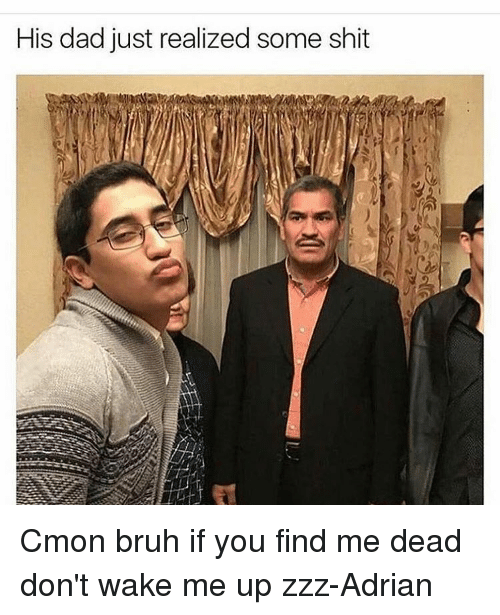 Memes, 🤖, and Wake: His dad just realized some shit Cmon bruh if you find me dead don't wake me up zzz-Adrian