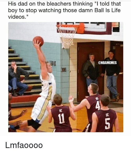 "Ball Is Life, Dad, and Funny: His dad on the bleachers thinking "" told that  boy to stop watching those damn Ball Is Life  videos.""  @NBAMEMES  SC Lmfaoooo"