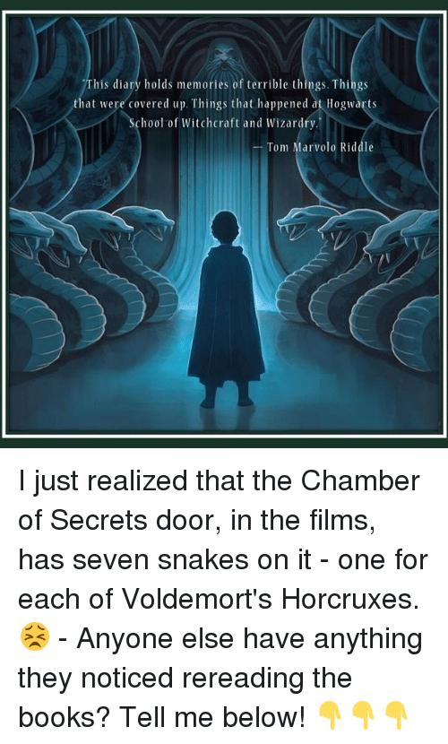 Books, Memes, and Snakes: his diary holds memories of terrible things. Things  that were covered up. Things that happened at Hogwarts  hool of Witchcraft and Wizardry.'  Tom Marvolo Riddle I just realized that the Chamber of Secrets door, in the films, has seven snakes on it - one for each of Voldemort's Horcruxes. 😣 - Anyone else have anything they noticed rereading the books? Tell me below! 👇👇👇