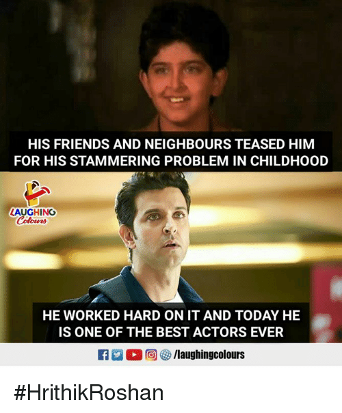 Friends, Best, and Today: HIS FRIENDS AND NEIGHBOURS TEASED HIM  FOR HIS STAMMERING PROBLEM IN CHILDHOOD  LAUGHING  HE WORKED HARD ON IT AND TODAY HE  IS ONE OF THE BEST ACTORS EVER #HrithikRoshan