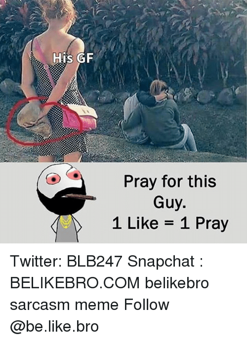 Be Like, Meme, and Memes: His GF  Pray for this  1 Like = 1 Pray Twitter: BLB247 Snapchat : BELIKEBRO.COM belikebro sarcasm meme Follow @be.like.bro