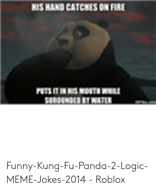 Roblox Kung Fu Fighting Loud His Hand Catches On Fire Pts Itn Nis Mosth Whle Suroended By Water Funny Kung Fu Panda 2 Logic Meme Jokes 2014 Roblox Fire Meme On Me Me