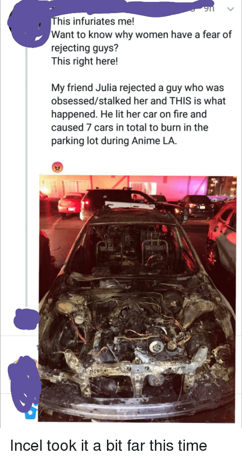 Anime, Cars, and Fire: his infuriates me!  Want to know why women have a fear of  rejecting guys?  This right here!  My friend Julia rejected a guy who was  obsessed/stalked her and THIS is what  happened. He lit her car on fire and  caused 7 cars in total to burn in the  parking lot during Anime LA.