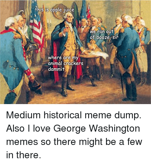Apple, Love, and Meme: his is apple uice  we ran out  of booze, si  where are my  animal crackers  dammit Medium historical meme dump. Also I love George Washington memes so there might be a few in there.