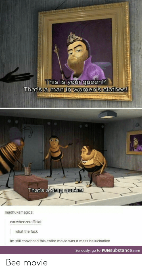 Bee Movie, Clothes, and Queen: his IS VOur dueen  That's a man in woments clothes  That's drag queen  madhukamagica  carlwheezerofficial  what the fuck  Im still convinced this entire movie was a mass hallucination  Seriously, go to FUNsubstance.com Bee movie