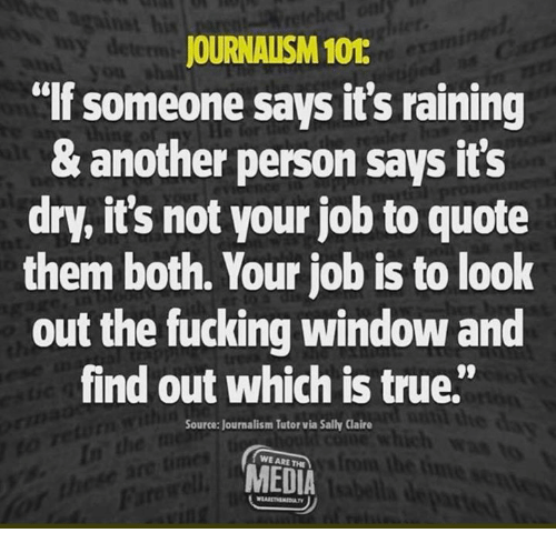 "Fucking, True, and Media: his  JOURNALISM 101  lf someone says it's raining  & another person says its  dry, it's not your job to quote  them both. Your job is to look  out the fucking window and  find out which is true.""  Source: Journalism Tutor via Sally Claire  WE ARE THE  MEDIA"