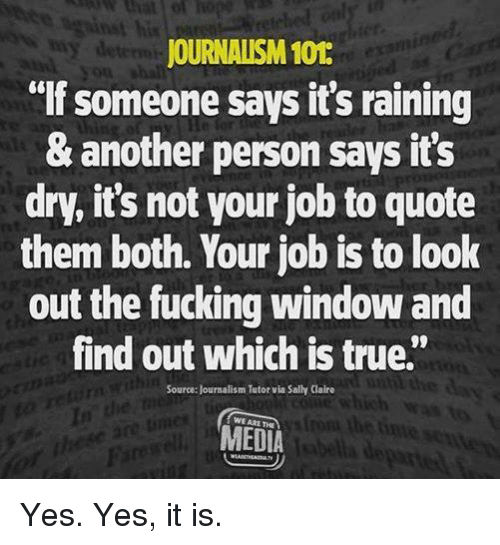 "Fucking, Memes, and True: his  JOURNALISM 101  lf someone says it's raining  & another person says it's  dry, it's not your job to quote  them both. Your job is to look  out the fucking window and  find out which is true""  08  Source: Journalism Tutor via Sally Claire  In  WE ARE THE  MEDIA Yes. Yes, it is."