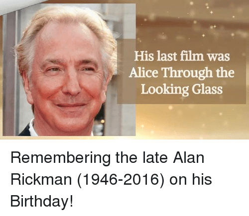 Birthday, Memes, and Alan Rickman: His last film was  Alice Through the  Looking Glass Remembering the late Alan Rickman (1946-2016) on his Birthday!