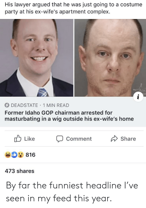 Complex, Lawyer, and Party: His lawyer argued that he was just going to a costume  party at his ex-wife's apartment complex.  ADA  i  DEADSTATE 1 MIN READ  Former Idaho GOP chairman arrested for  masturbating in a wig outside his ex-wife's home  Like  Share  Comment  816  473 shares By far the funniest headline I've seen in my feed this year.