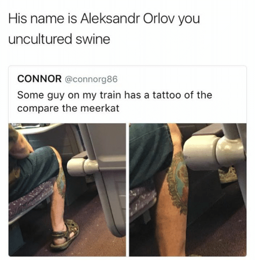 Meerkat, Tattoo, and Train: His name is Aleksandr Orlov you  uncultured swine  CONNOR @connorg86  Some guy on my train has a tattoo of the  compare the meerkat