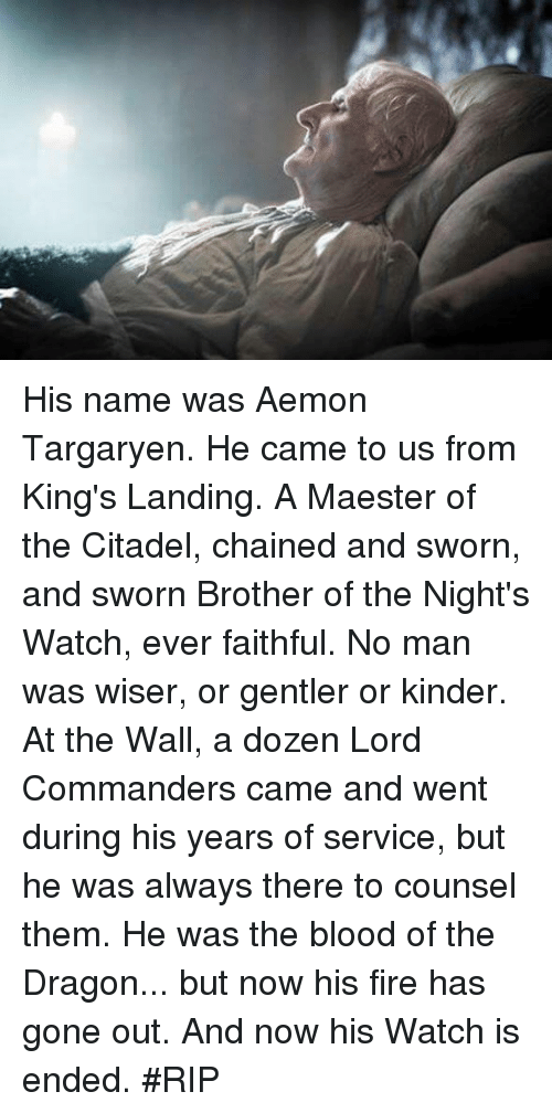 Memes, 🤖, and Citadel: His name was Aemon Targaryen. He came to us from King's Landing. A Maester of the Citadel, chained and sworn, and sworn Brother of the Night's Watch, ever faithful. No man was wiser, or gentler or kinder. At the Wall, a dozen Lord Commanders came and went during his years of service, but he was always there to counsel them. He was the blood of the Dragon... but now his fire has gone out. And now his Watch is ended. #RIP