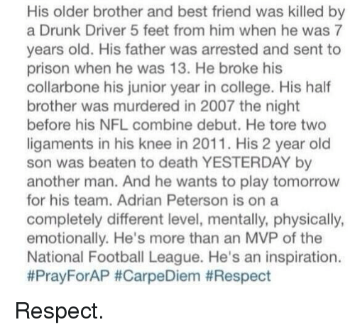 Adrian Peterson, Best Friend, and College: His older brother and best friend was killed by  a Drunk Driver 5 feet from him when he was 7  years old. His father was arrested and sent to  prison when he was 13. He broke his  collarbone his junior year in college. His half  brother was murdered in 2007 the night  before his NFL combine debut. He tore two  ligaments in his knee in 2011. His 2 year old  son was beaten to death YESTERDAY another man. And he wants to play tomorrow  for his team. Adrian Peterson is on a  completely different level, mentally, physically,  emotionally. He's more than an MVP of the  National Football League. He's an inspiration.  Pray ForAP Respect.