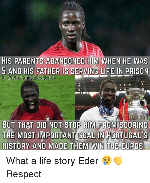 Memes, Euro, and Prison: HIS PARENTS ABANDONED HIM WHEN HE WAS  AND HIS FATHER IS SERVING LIFE IN pRISON  G. CWORLDFOOTBALLVIDS  BUT THAT DID NOT STOP HIM FROM SCORING  THE MOST IMPORTANT GOAL IN PORTUGAL S  HISTORY AND MADE THEM WIN THE EUROS What a life story Eder 😢👏 Respect