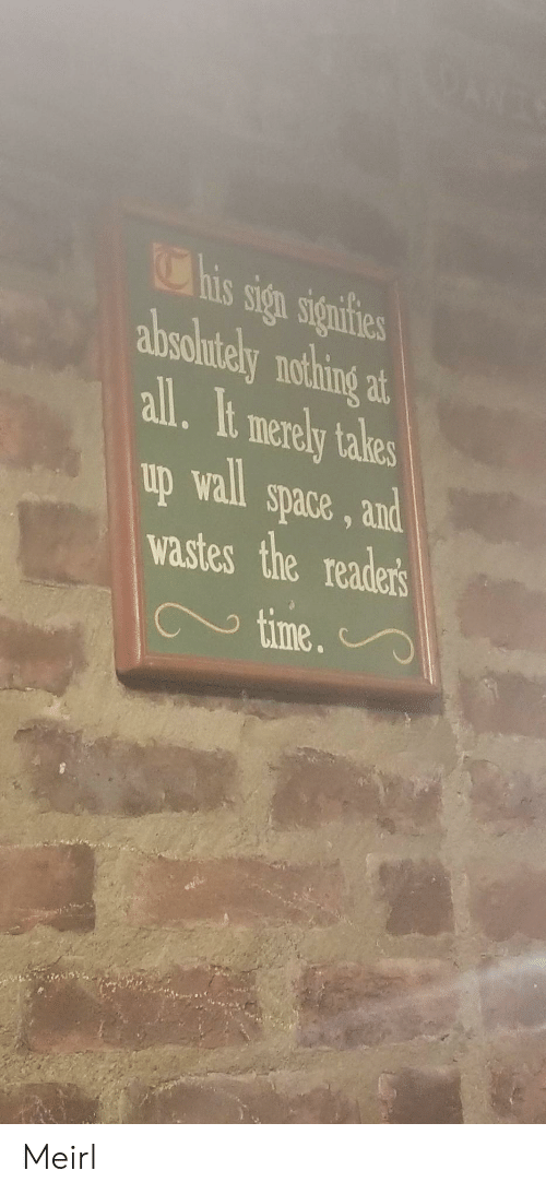 Space, Time, and MeIRL: his sign signifies  absolntely nothing  at  all.It merely takes  up wall space, and  wastes the readers  time.  9 Meirl