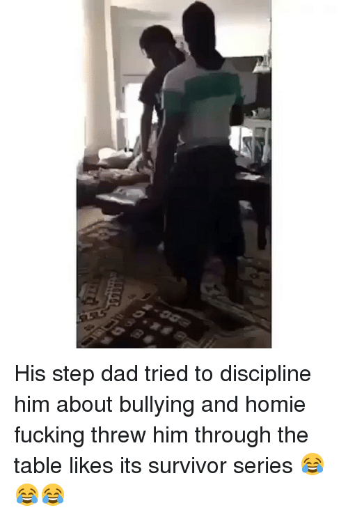 Homie, Memes, and Survivor: His step dad tried to discipline him about bullying and homie fucking threw him through the table likes its survivor series 😂😂😂