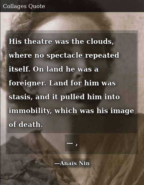 SIZZLE: His theatre was the clouds, where no spectacle repeated itself. On land he was a foreigner. Land for him was stasis, and it pulled him into immobility, which was his image of death. —	 ,