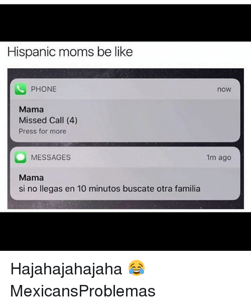 Be Like, Memes, and Moms: Hispanic moms be like  PHONE  now  Mama  Missed Call (4)  Press for more  MESSAGES  Mama  si no llegas en 10 minutos buscate otra familia  1m ago Hajahajahajaha 😂 MexicansProblemas