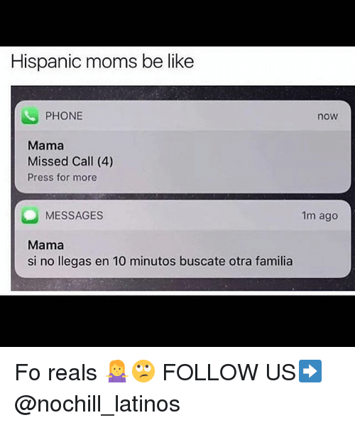 Be Like, Latinos, and Memes: Hispanic moms be like  PHONE  now  Mama  Missed Call (4)  Press for more  MESSAGES  Mama  si no llegas en 10 minutos buscate otra familia  1m ago Fo reals 🤷♀️🙄 FOLLOW US➡️ @nochill_latinos