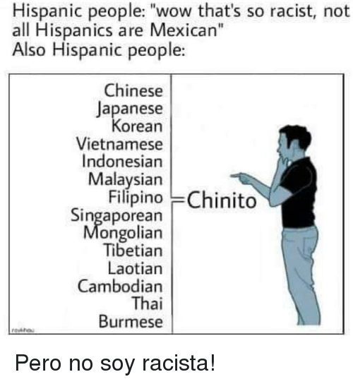 "Wow, Chinese, and Racist: Hispanic people: ""wow that's so racist, not  all Hispanics are Mexican""  Also Hispanic people:  Chinese  Japanese  orean  Vietnamese  Indonesian  Malaysian  FilipinoChinito  Singaporearn  ongoliarn  Tibetian  Laotian  Cambodian  Thai  Burmese"