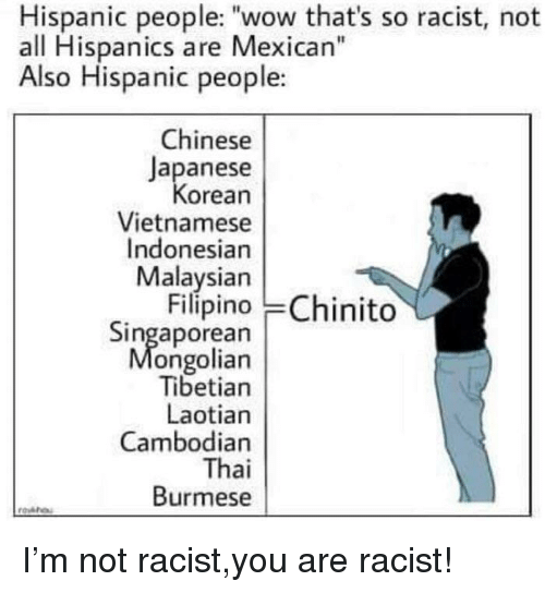 """Wow, Chinese, and Racist: Hispanic people: """"wow that's so racist, not  all Hispanics are Mexican""""  Also Hispanic people:  Chinese  Japanese  orean  Vietnamese  Indonesian  Malaysian  Filípino Chinito  Singaporean  ongolian  Tibetian  Laotian  Cambodian  Thai  Burmese"""