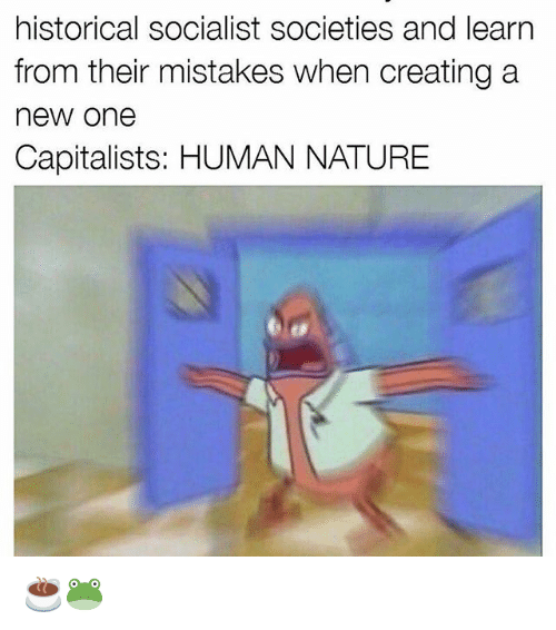 historical socialist societies and learn from their mistakes when creating 18281290 historical socialist societies and learn from their mistakes when,Human Nature Memes