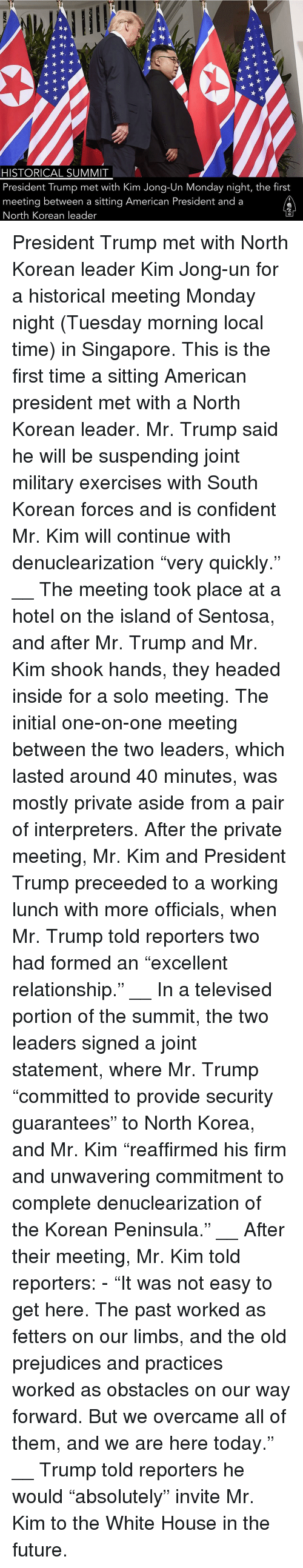 """Future, Kim Jong-Un, and Memes: HISTORICAL SUMMIT  President Trump met with Kim Jong-Un Monday night, the first  meeting between a sitting American President and a  North Korean leader President Trump met with North Korean leader Kim Jong-un for a historical meeting Monday night (Tuesday morning local time) in Singapore. This is the first time a sitting American president met with a North Korean leader. Mr. Trump said he will be suspending joint military exercises with South Korean forces and is confident Mr. Kim will continue with denuclearization """"very quickly."""" __ The meeting took place at a hotel on the island of Sentosa, and after Mr. Trump and Mr. Kim shook hands, they headed inside for a solo meeting. The initial one-on-one meeting between the two leaders, which lasted around 40 minutes, was mostly private aside from a pair of interpreters. After the private meeting, Mr. Kim and President Trump preceeded to a working lunch with more officials, when Mr. Trump told reporters two had formed an """"excellent relationship."""" __ In a televised portion of the summit, the two leaders signed a joint statement, where Mr. Trump """"committed to provide security guarantees"""" to North Korea, and Mr. Kim """"reaffirmed his firm and unwavering commitment to complete denuclearization of the Korean Peninsula."""" __ After their meeting, Mr. Kim told reporters: - """"It was not easy to get here. The past worked as fetters on our limbs, and the old prejudices and practices worked as obstacles on our way forward. But we overcame all of them, and we are here today."""" __ Trump told reporters he would """"absolutely"""" invite Mr. Kim to the White House in the future."""