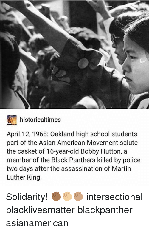 Asian, Assassination, and Black Lives Matter: historicaltimes  April 12, 1968: Oakland high school students  part of the Asian American Movement salute  the casket of 16-year-old Bobby Hutton, a  member of the Black Panthers killed by police  two days after the assassination of Martin  Luther King. Solidarity! ✊🏾✊🏼✊🏽 intersectional blacklivesmatter blackpanther asianamerican