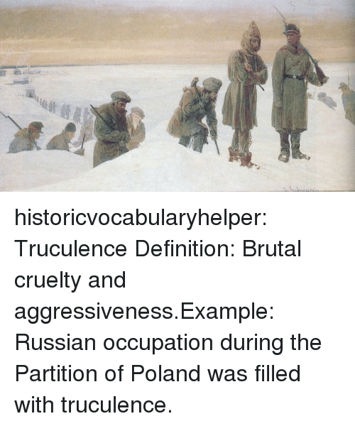 Tumblr, Blog, and Definition: historicvocabularyhelper:  Truculence Definition: Brutal cruelty and aggressiveness.Example: Russian occupation during the Partition of Poland was filled with truculence.