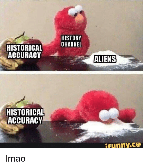 Lmao, Aliens, and History: HISTORY  CHANNEL  HISTORICAL  ACCURACY  ALIENS  HISTORICAL  ACCURACY  ifunny.C lmao