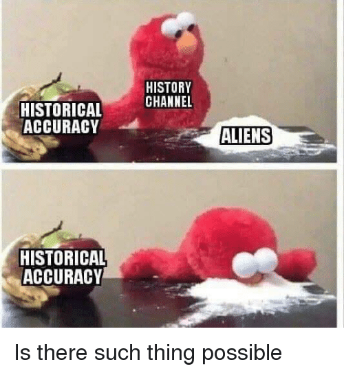 Aliens, History, and Historical: HISTORY  CHANNEL  HISTORICAL  ACCURACY  ALIENS  HISTORICAL  ACCURACY Is there such thing possible