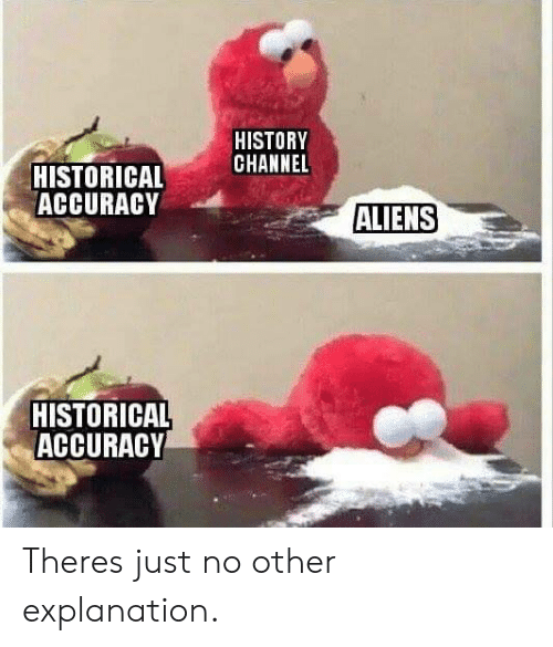 Aliens, History, and Historical: HISTORY  CHANNEL  HISTORICAL  ACCURACY  ALIENS  HISTORICAL  ACCURACY Theres just no other explanation.