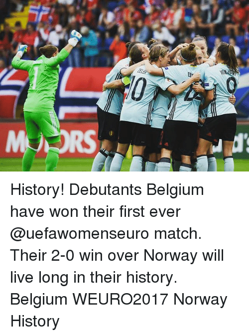 Belgium, Memes, and History: History! Debutants Belgium have won their first ever @uefawomenseuro match. Their 2-0 win over Norway will live long in their history. Belgium WEURO2017 Norway History