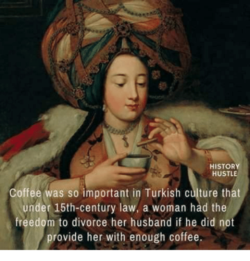 Coffee, History, and Divorce: HISTORY  HUSTLE  Coffee was so important in Turkish culture that  under 15th-century law, a woman had the  freedom to divorce her husband if he did not  provide her with enough coffee