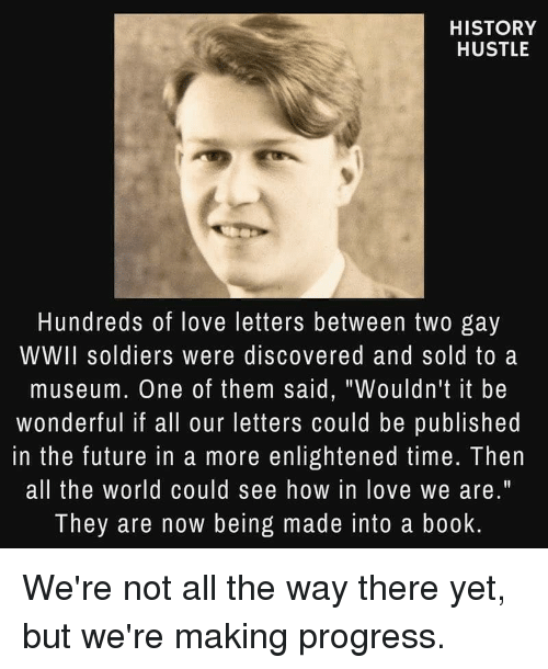 """Future, Love, and Soldiers: HISTORY  HUSTLE  Hundreds of love letters between two gay  WWII soldiers were discovered and sold to a  museum. One of them said, """"Wouldn't it be  wonderful if all our letters could be published  in the future in a more enlightened time. Then  all the world could see how in love we are.""""  They are now being made into a book"""