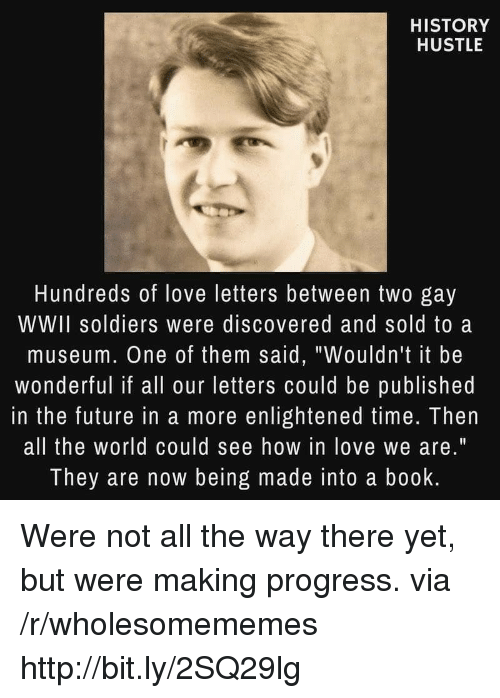 "Future, Love, and Soldiers: HISTORY  HUSTLE  Hundreds of love letters between two gay  WWII soldiers were discovered and sold to a  museum. One of them said, ""Wouldn't it be  wonderful if all our letters could be published  in the future in a more enlightened time. Then  all the world could see how in love we are.""  They are now being made into a book Were not all the way there yet, but were making progress. via /r/wholesomememes http://bit.ly/2SQ29lg"