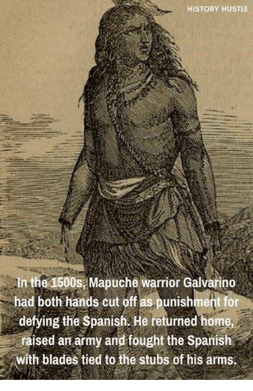 Spanish, Army, and History: HISTORY HUSTLE  In the 1500s, Mapuche warrior Galvarino  had both hands cut off as punishment for  defying the Spanish. He returned home  raised an army and fought the Spanish  with blades tied to the stubs of his arms.