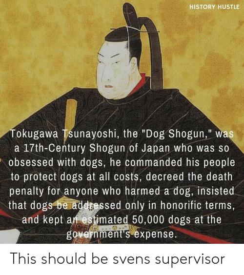 """Dogs, Death, and History: HISTORY HUSTLE  Tokugawa Tsunayoshi, the """"Dog Shogun,"""" was  17th-Century Shogun of Japan who  obsessed with dogs, he commanded his people  to protect dogs at all costs, decreed the death  penalty for anyone who harmed a dog, insisted  that dogs be addressed only in honorific terms,  and kept an estimated 50,000 dogs at the  government s expense. This should be svens supervisor"""