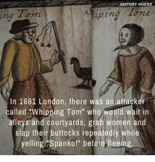 """History, London, and Women: HISTORY HUSTLE  Tom  ping lon  ing  In 1681 London, there was an attacker  called """"Whipping Tom"""" who would wait in  alleys and courtyards, grab women and  slap their buttocks repeatedly while  yelling Spanko!"""" before fleeing."""